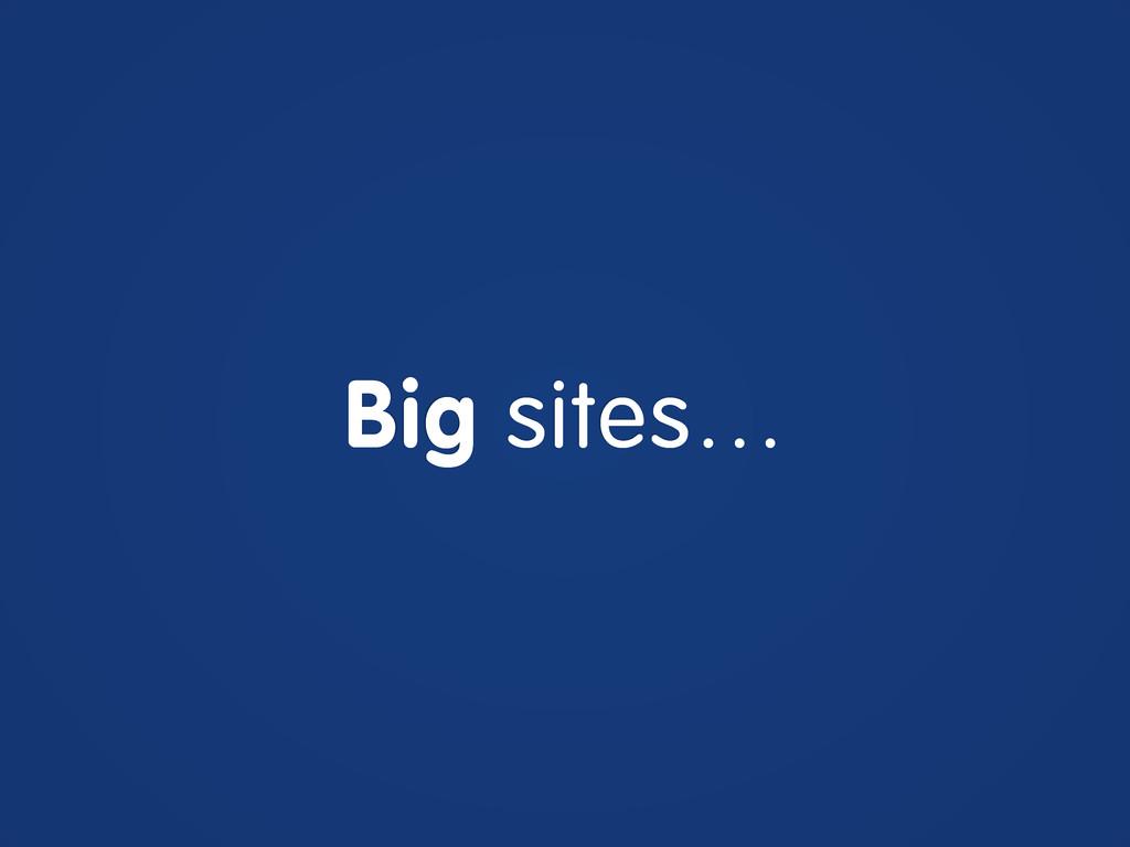 Big sites…