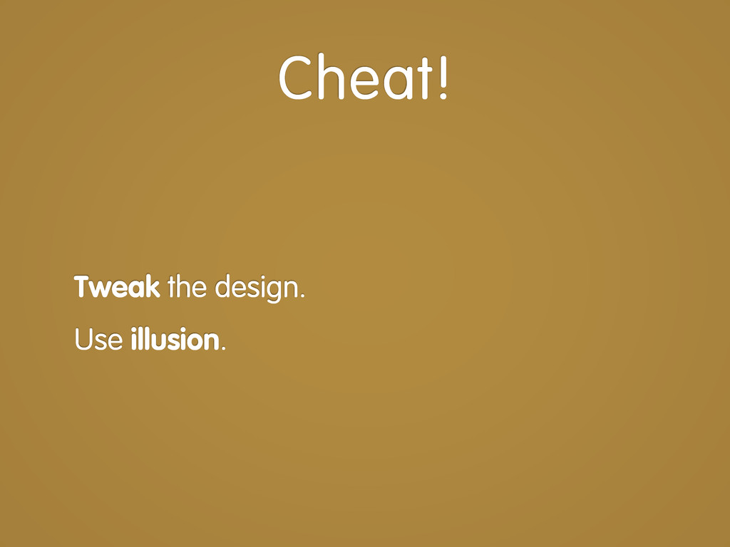 Tweak the design. Use illusion. Cheat!