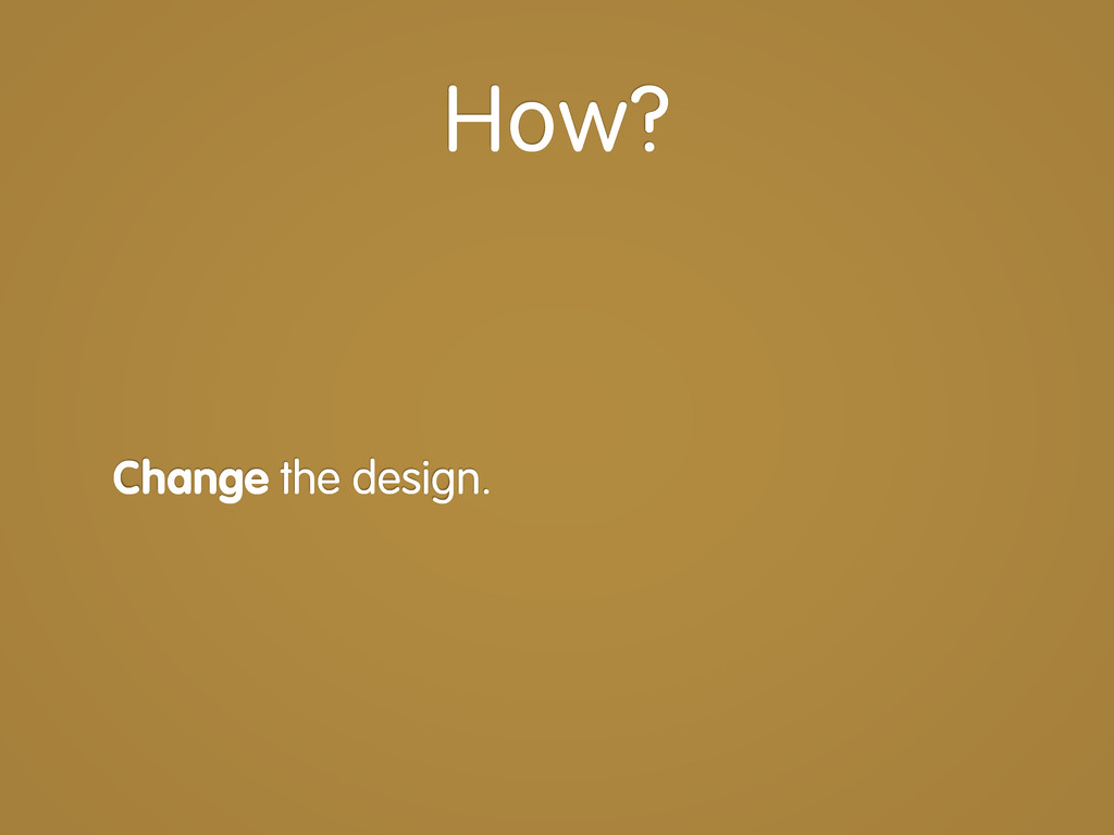 Change the design. How?