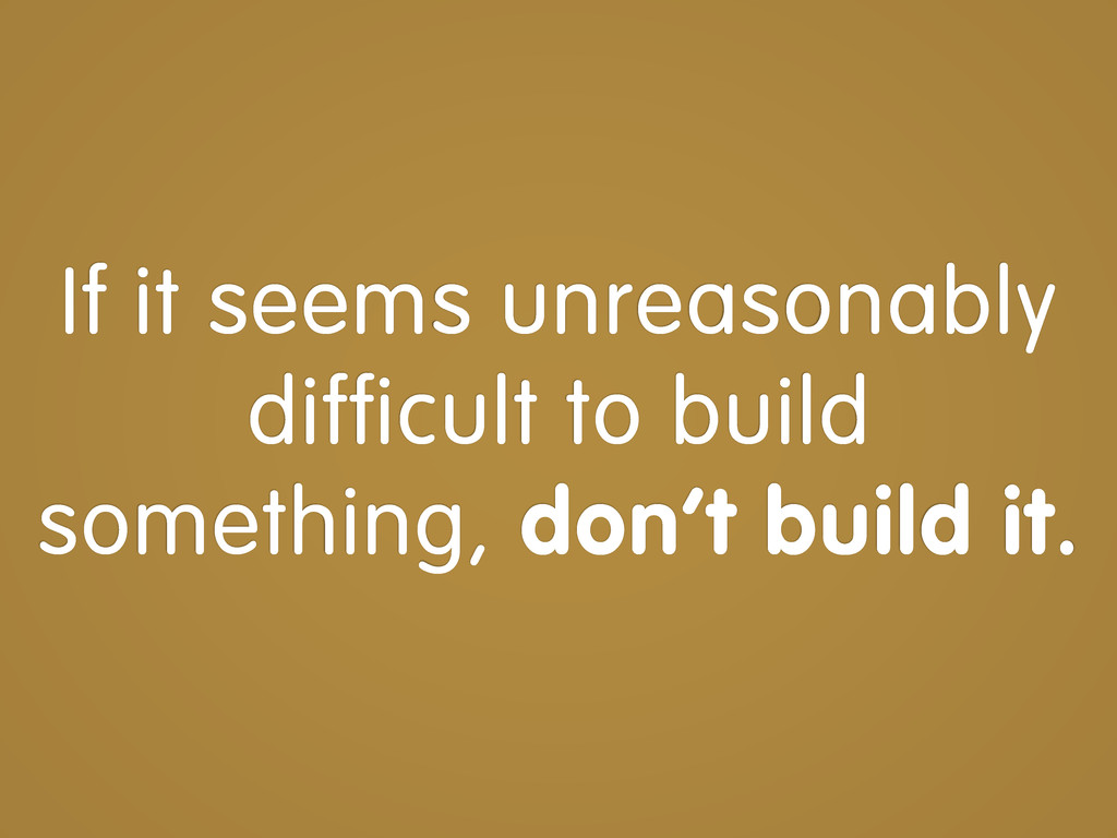 If it seems unreasonably difficult to build som...