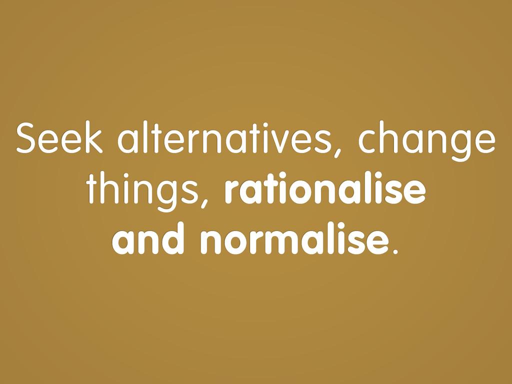 Seek alternatives, change things, rationalise a...