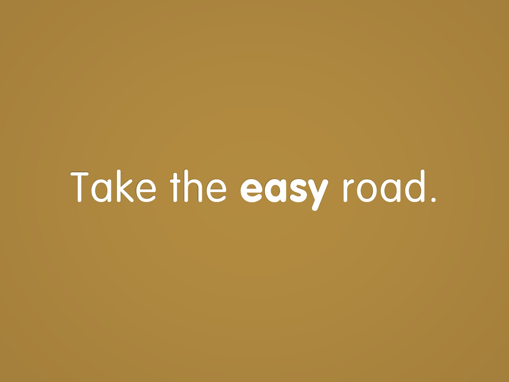 Take the easy road.