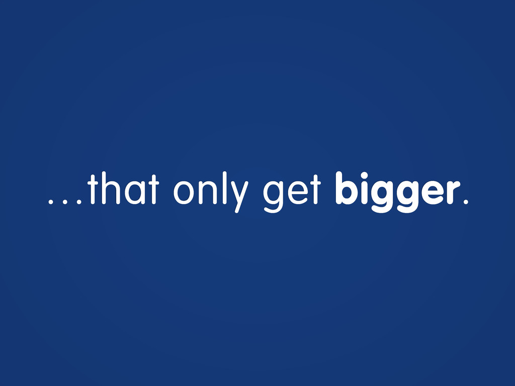 …that only get bigger.