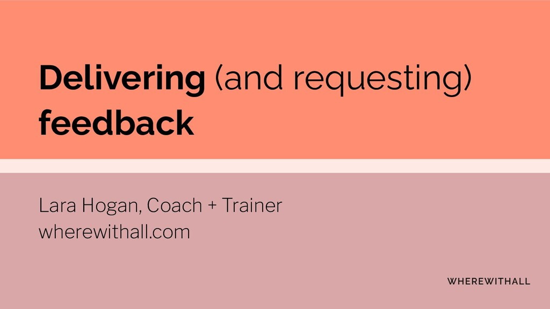 Delivering (and requesting) feedback Lara Hogan...
