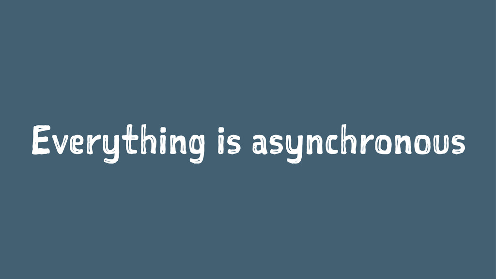 Everything is asynchronous
