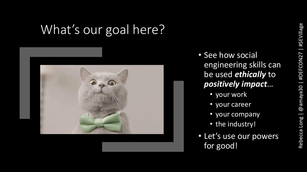 What's our goal here? • See how social engineer...