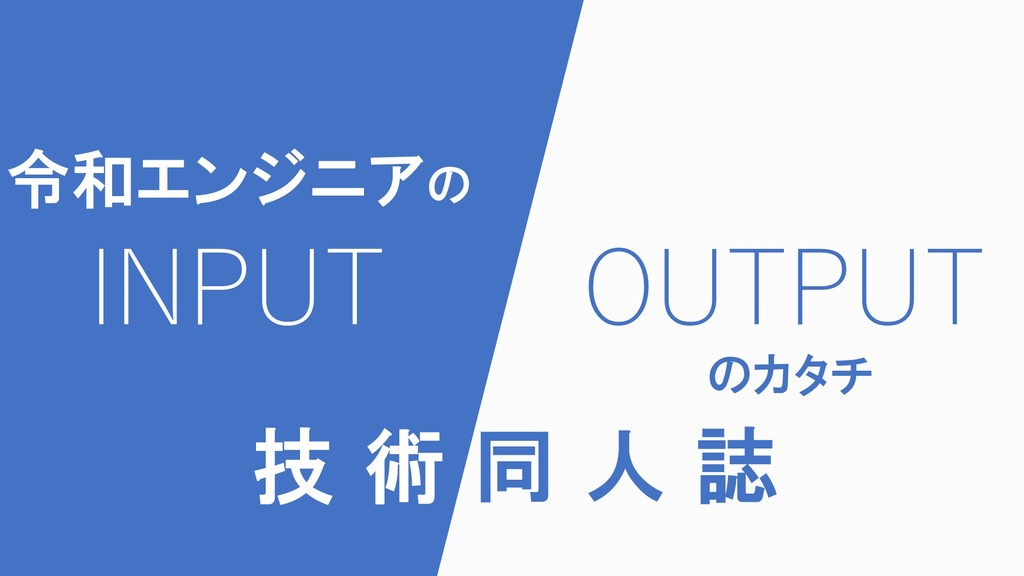 INPUT OUTPUT 令和エンジニアの のカタチ 技 術 同 人 誌