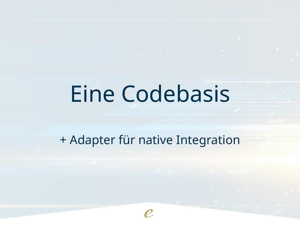 Eine Codebasis + Adapter für native Integration