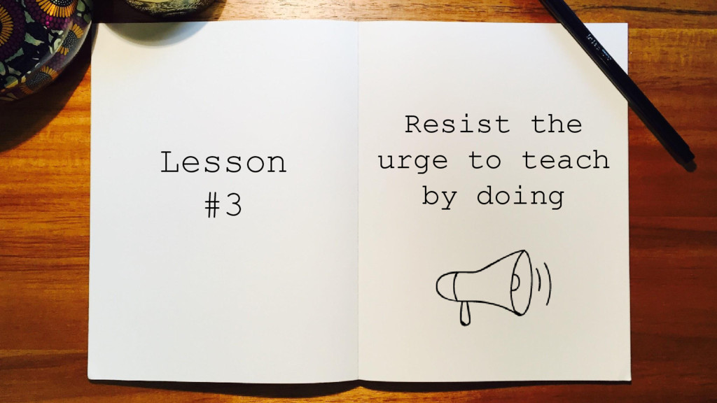 Resist the urge to teach by doing Lesson #3