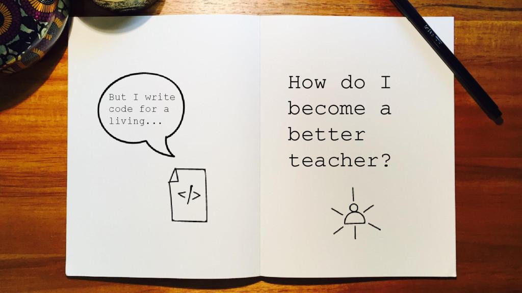 How do I become a better teacher? But I write c...
