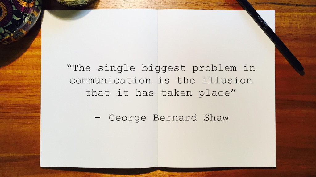 """""""The single biggest problem in communication is..."""