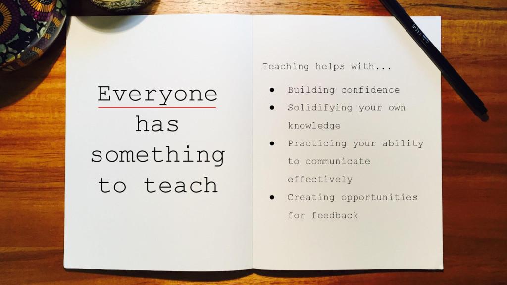 Everyone has something to teach Teaching helps ...