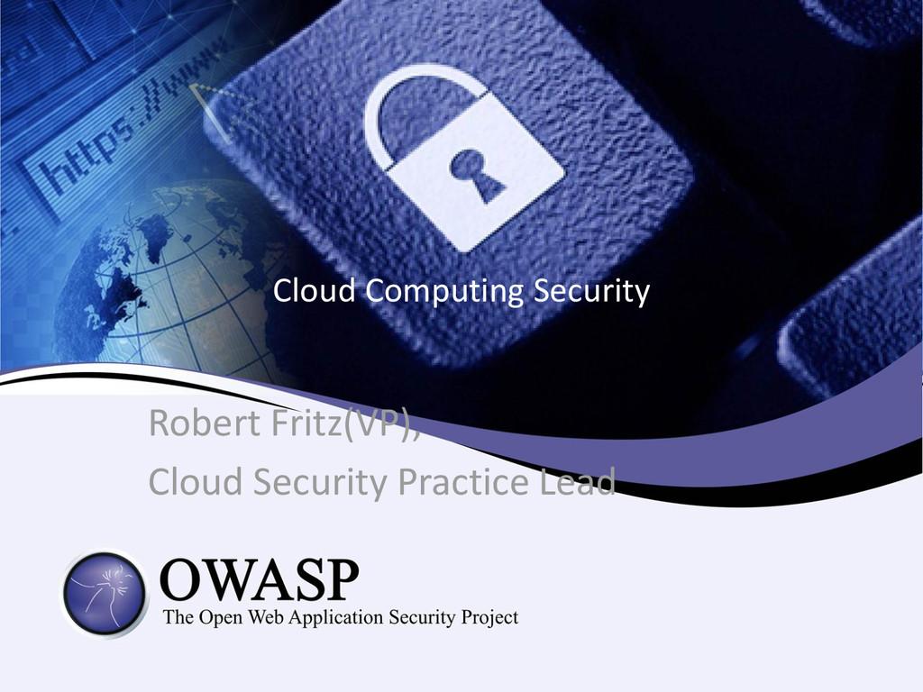 Cloud Computing Security Robert Fritz(VP), Clou...