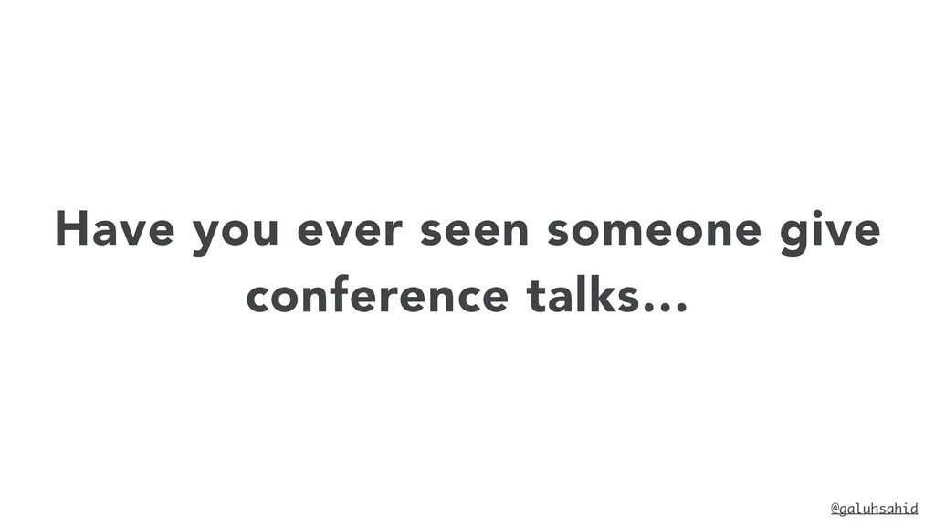 Have you ever seen someone give conference talk...
