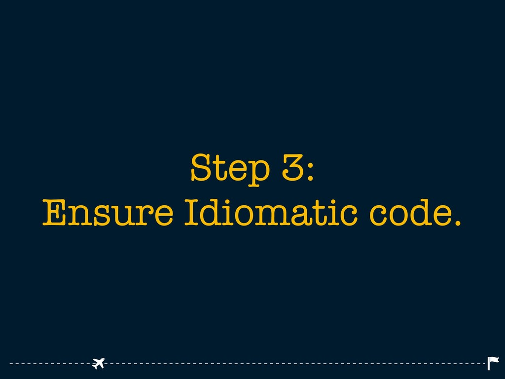 Step 3: Ensure Idiomatic code.