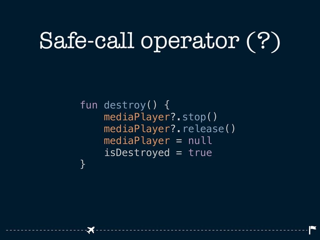 Safe-call operator (?) fun destroy() { mediaPla...