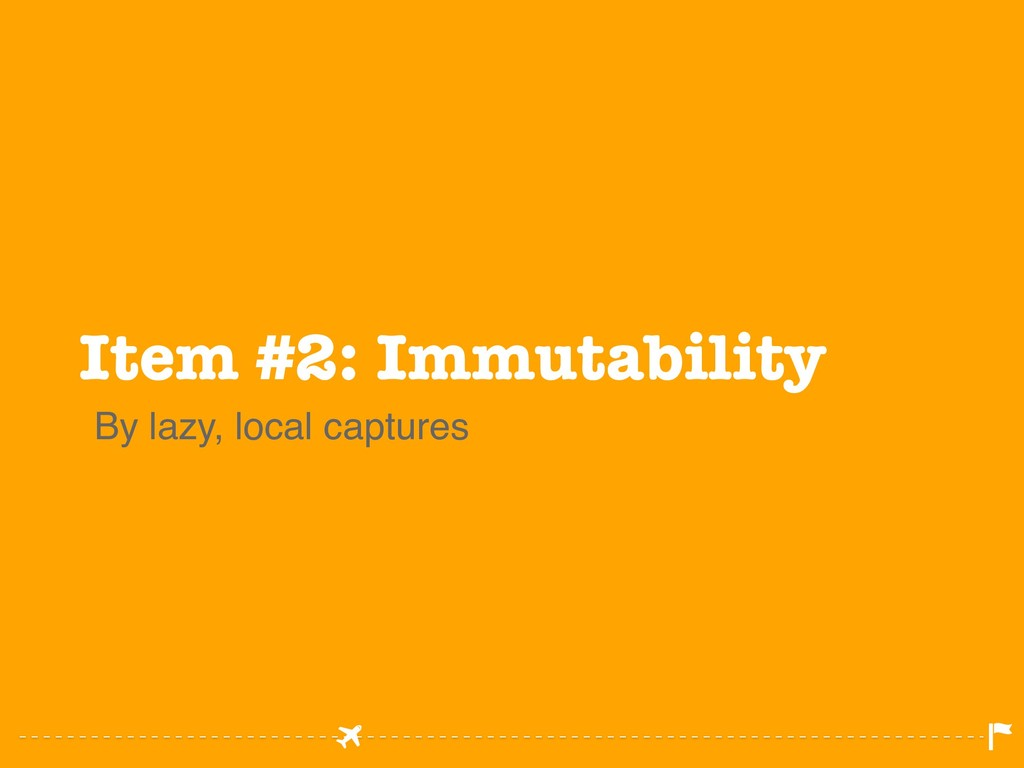Item #2: Immutability By lazy, local captures