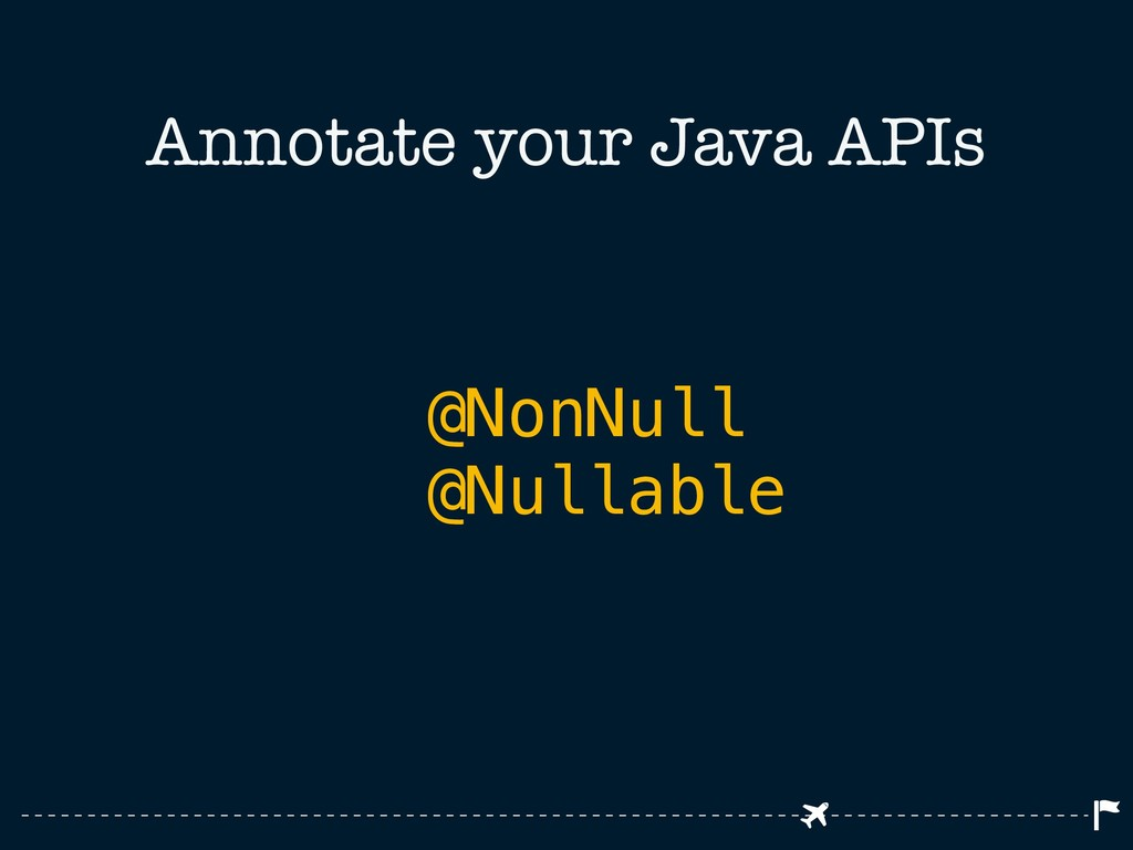 Annotate your Java APIs @NonNull @Nullable