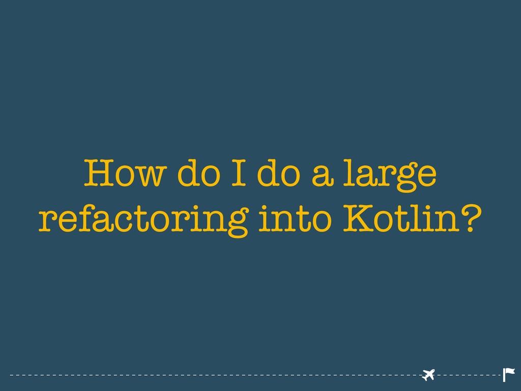 How do I do a large refactoring into Kotlin?