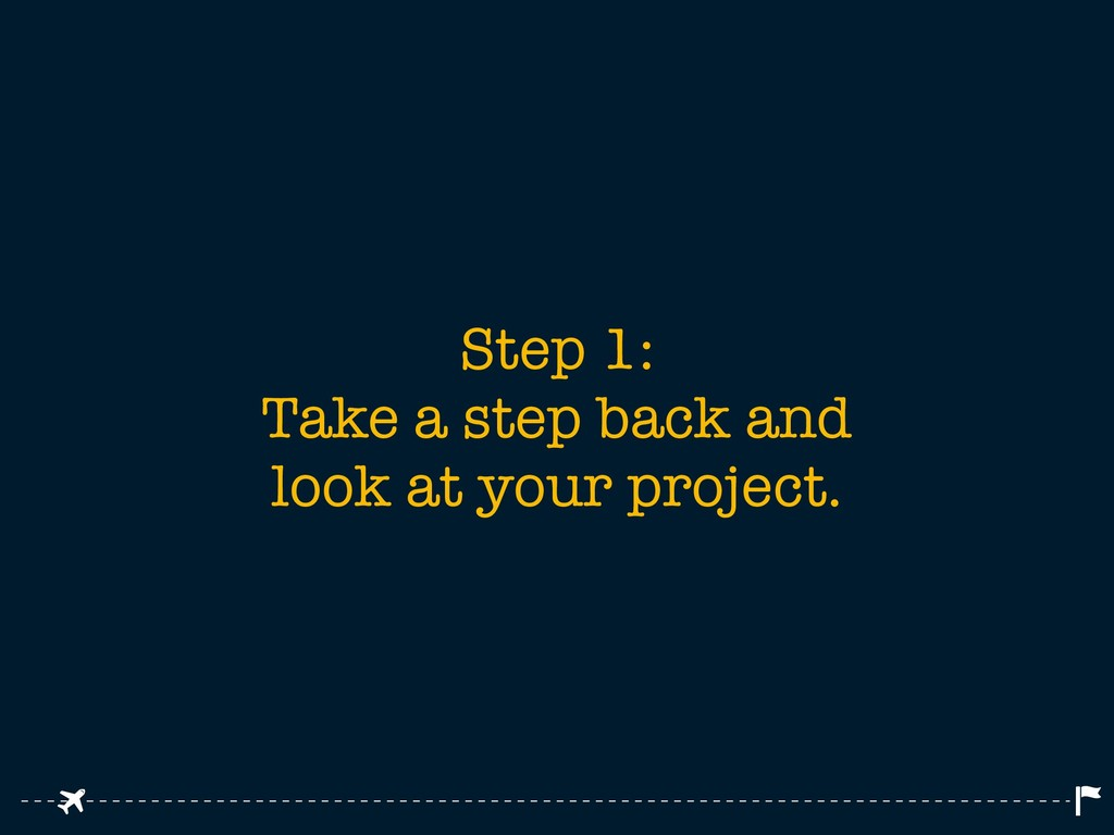 Step 1: Take a step back and look at your proje...
