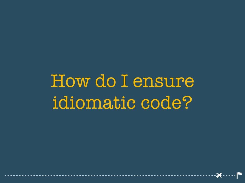 How do I ensure idiomatic code?