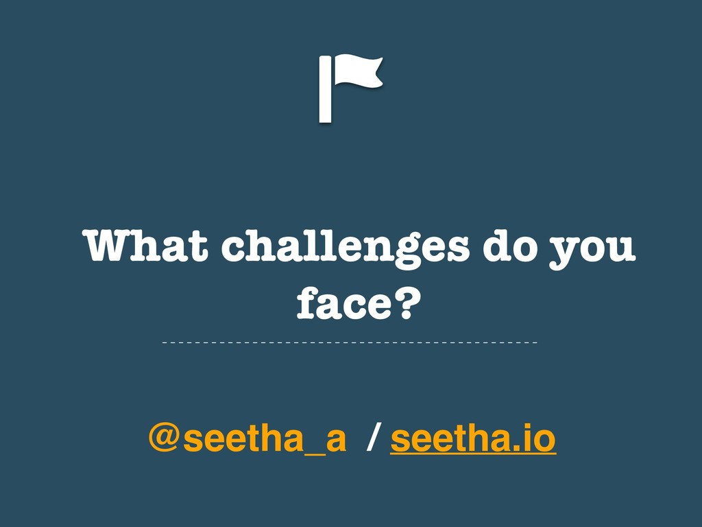 What challenges do you face? @seetha_a / seetha...