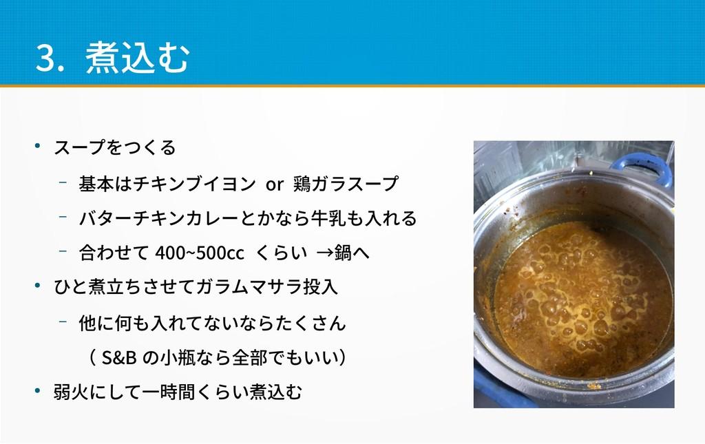 3. 煮込む ● スープをつくる – 基本はチキンブイヨン or 鶏ガラスープ – バターチキ...