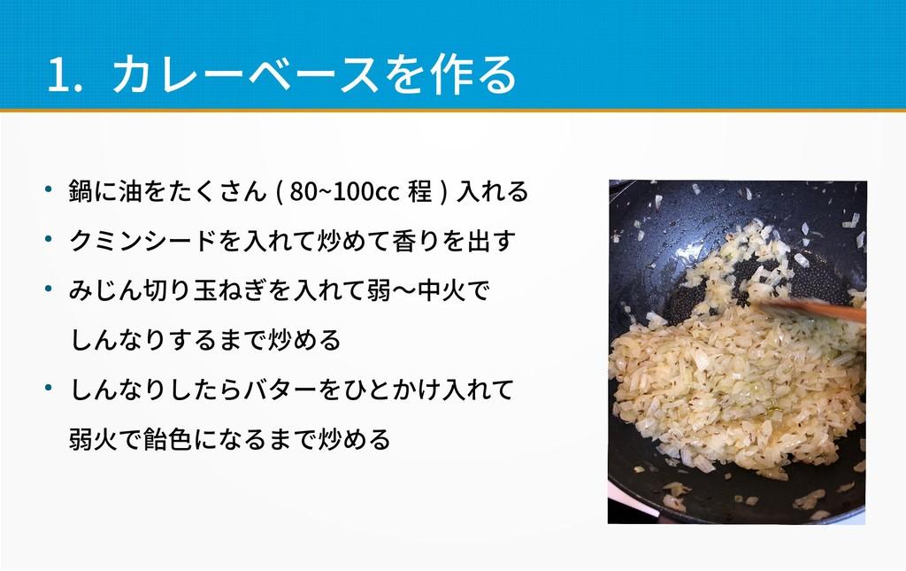 1. カレーベースを作る ● 鍋に油をたくさん ( 80~100cc 程 ) 入れる ● クミ...
