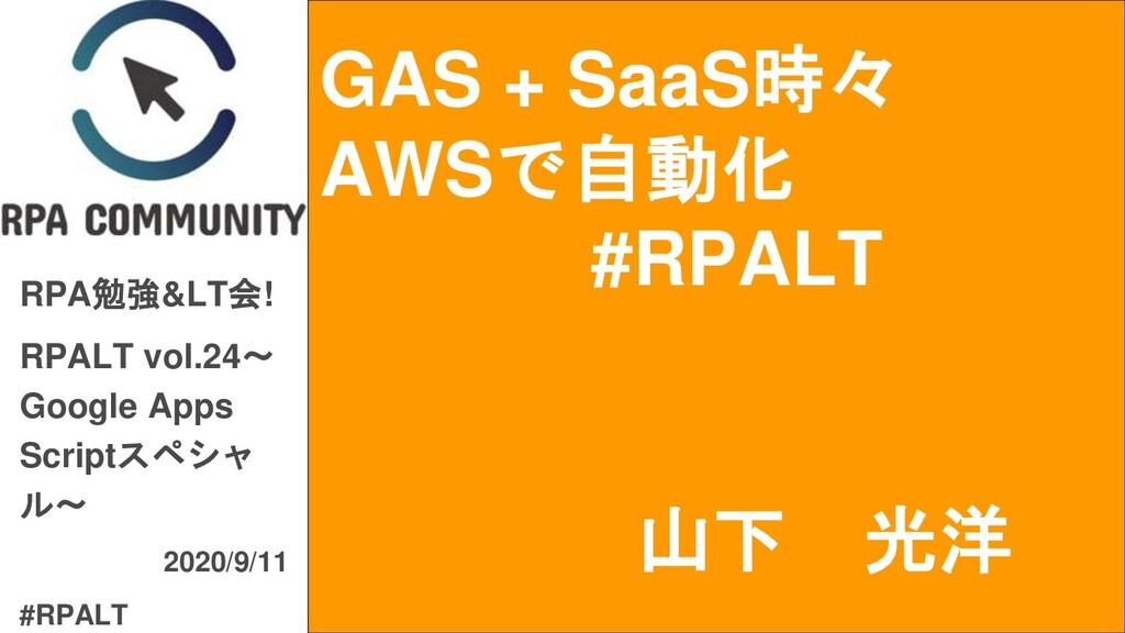GAS + SaaS時々 AWSで自動化 #RPALT RPA勉強&LT会! RPALT vo...