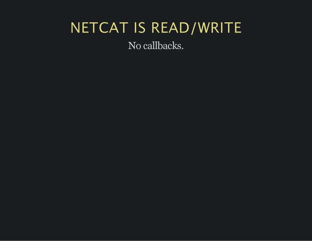 NETCAT IS READ/WRITE No callbacks.