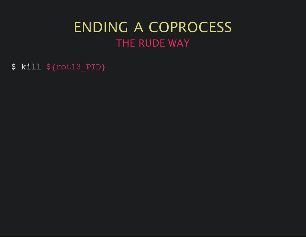 ENDING A COPROCESS THE RUDE WAY $ k i l l $ { r...