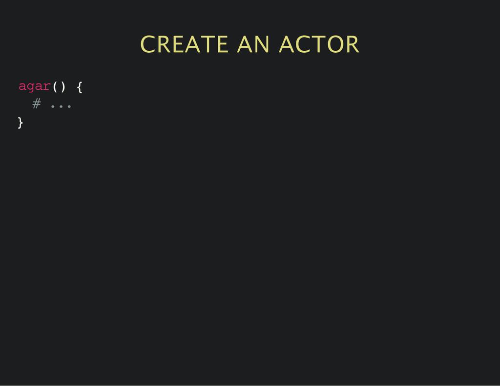 CREATE AN ACTOR a g a r ( ) { # . . . }