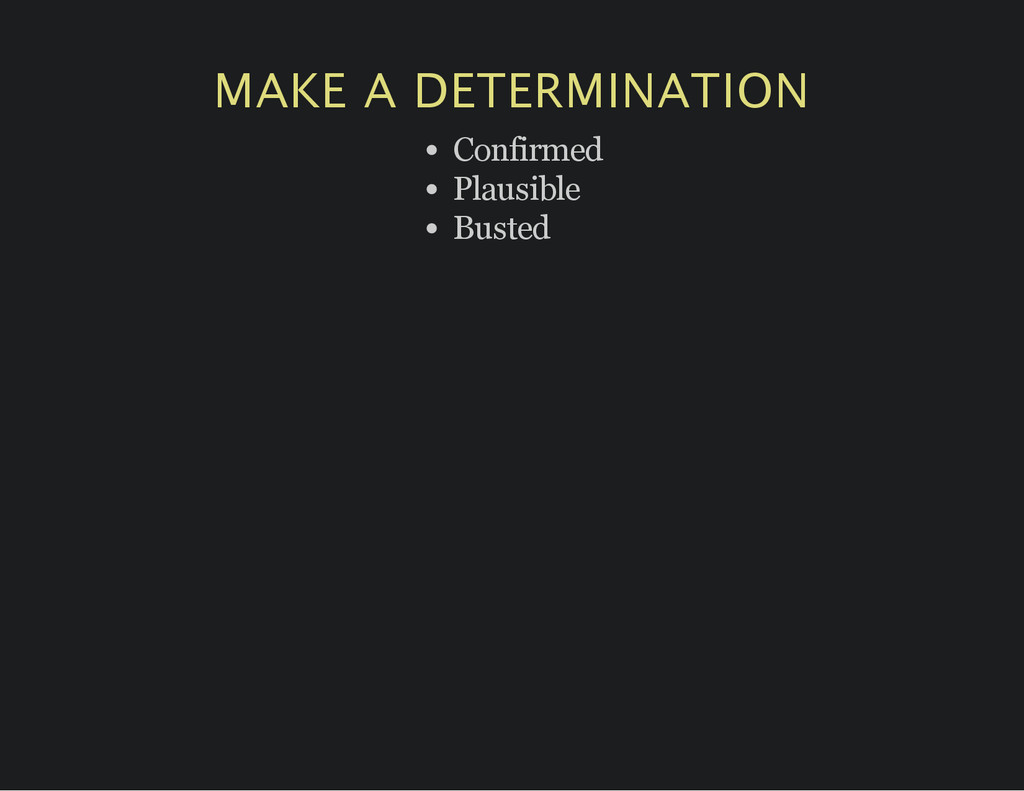 MAKE A DETERMINATION Confirmed Plausible Busted