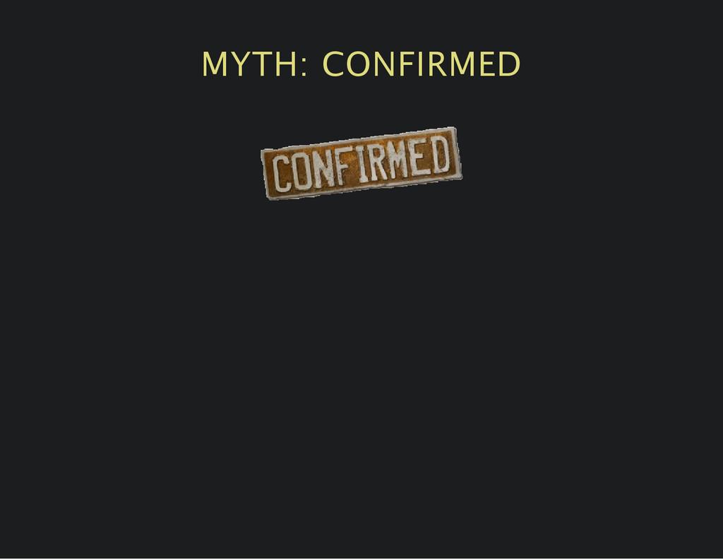 MYTH: CONFIRMED