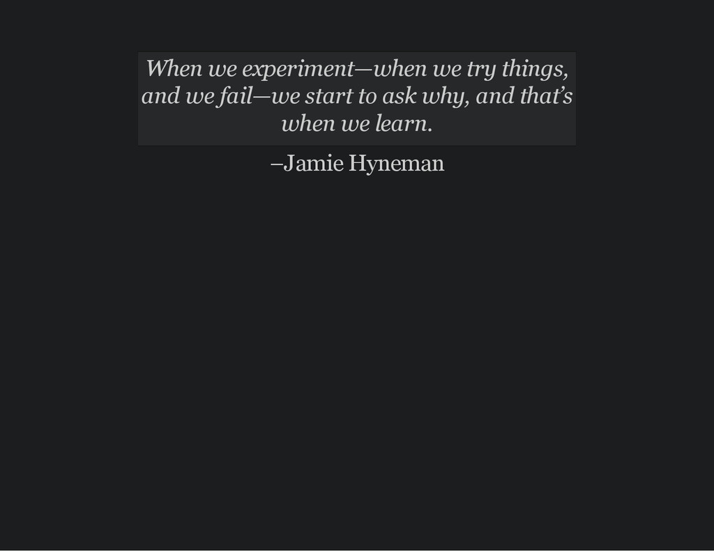 When we experiment—when we try things, and we f...