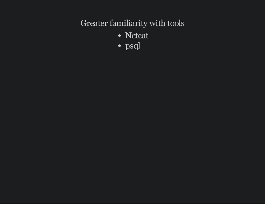 Greater familiarity with tools Netcat psql