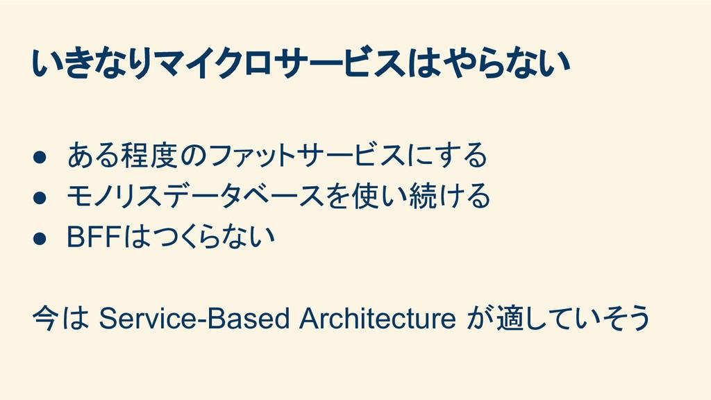 いきなりマイクロサービスはやらない ● ある程度のファットサービスにする ● モノリスデータベ...