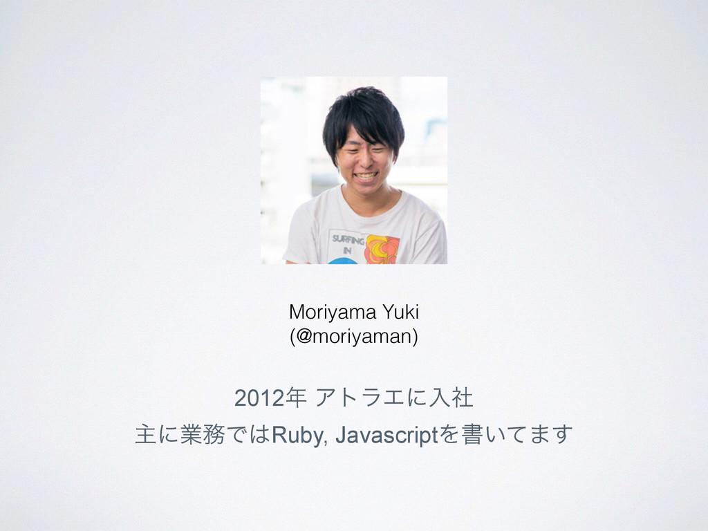 2012 ΞτϥΤʹೖࣾ ओʹۀͰRuby, JavascriptΛॻ͍ͯ·͢ Mori...