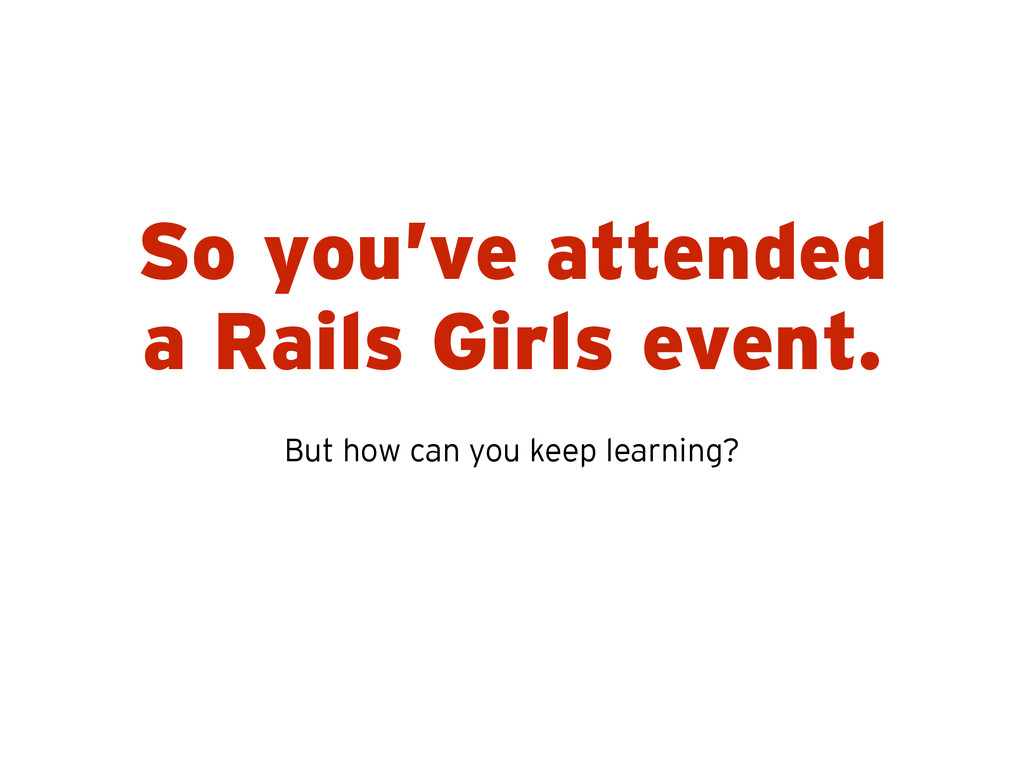 So you've attended a Rails Girls event. But how...