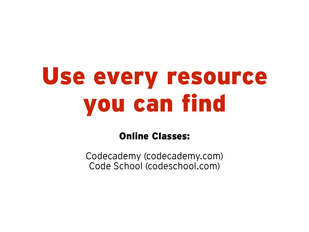 Use every resource you can find Online Classes:...