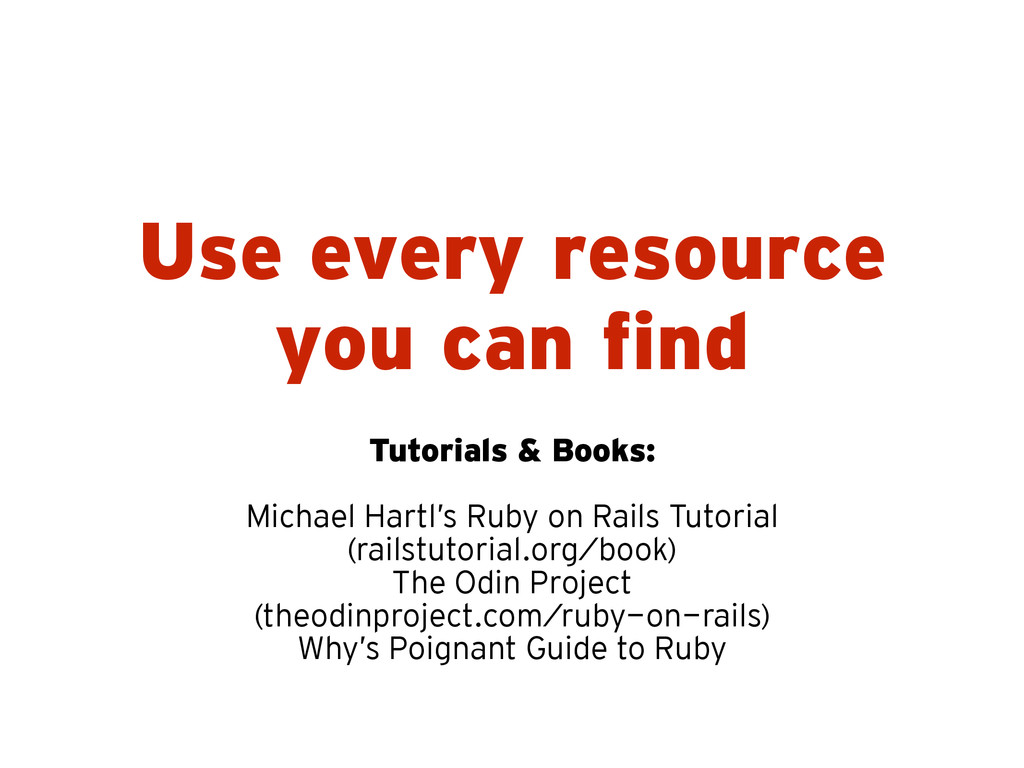 Use every resource you can find Tutorials & Boo...