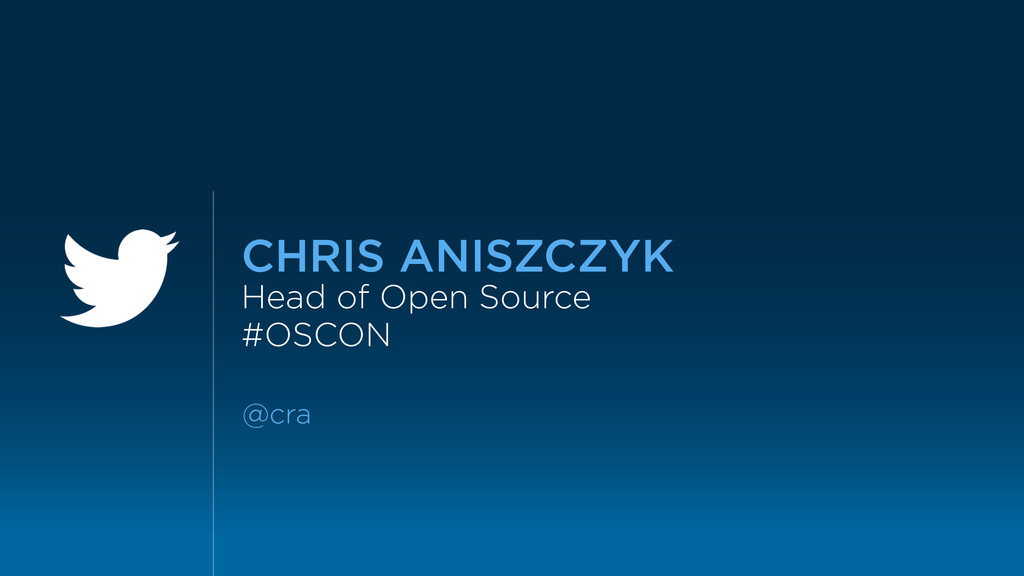 CHRIS ANISZCZYK Head of Open Source #OSCON @cra
