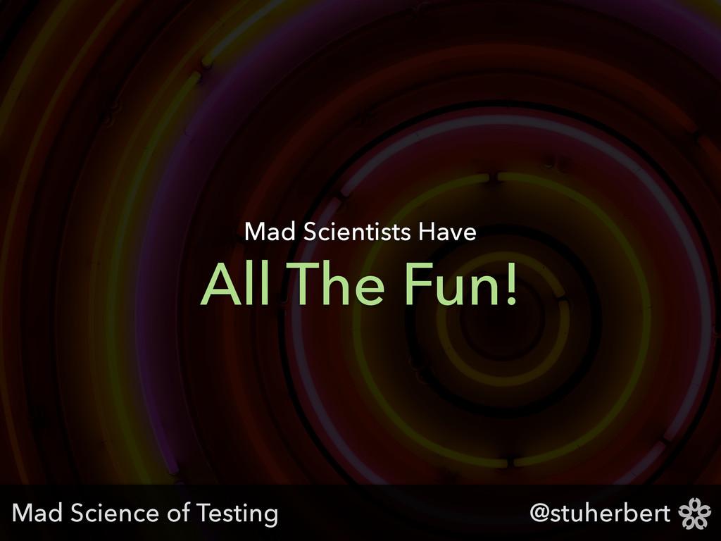 @stuherbert All The Fun! Mad Scientists Have Ma...