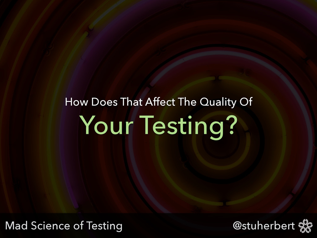 @stuherbert Your Testing? How Does That Affect ...