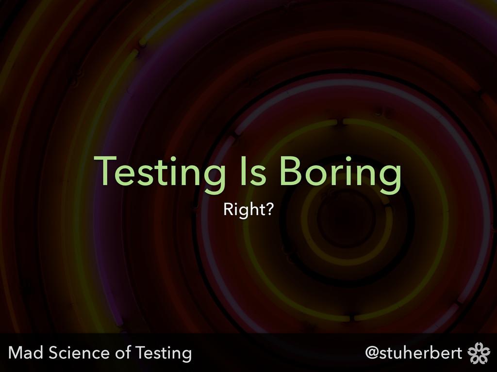 @stuherbert Testing Is Boring Right? Mad Scienc...