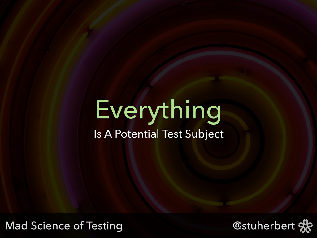 @stuherbert Everything Is A Potential Test Subj...