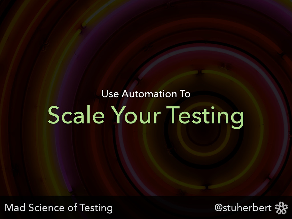 @stuherbert Scale Your Testing Use Automation T...