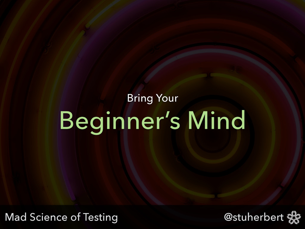 @stuherbert Beginner's Mind Bring Your Mad Scie...