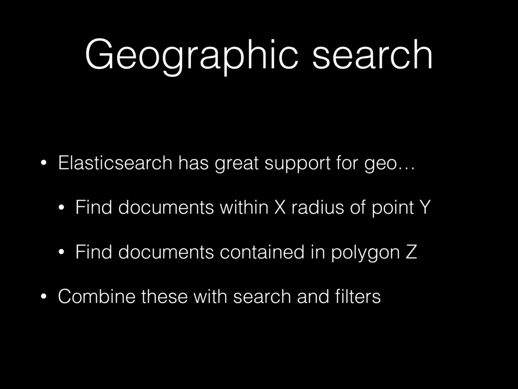 Geographic search • Elasticsearch has great sup...