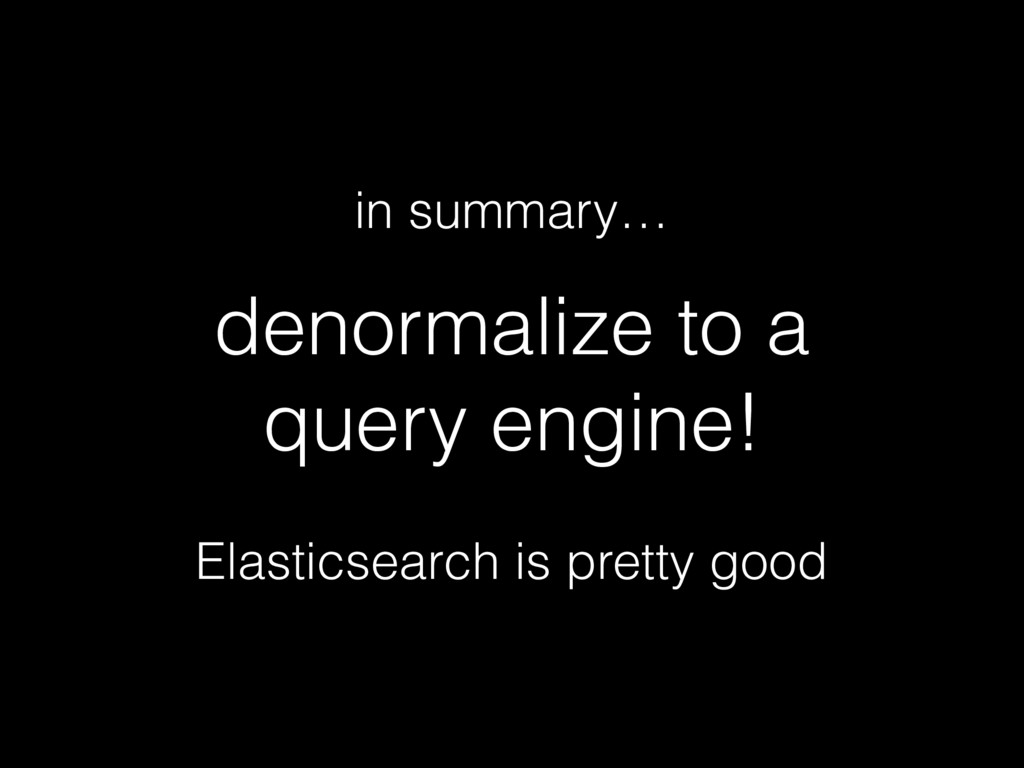 denormalize to a query engine! in summary… Elas...
